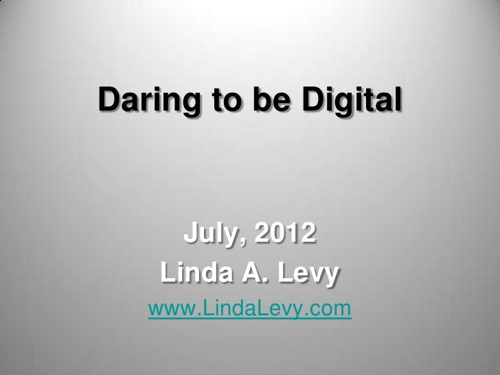 Daring to be Digital      July, 2012    Linda A. Levy   www.LindaLevy.com