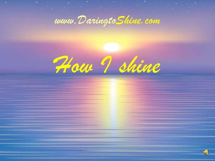 www,DaringtoShine.com<br />How I shine<br />