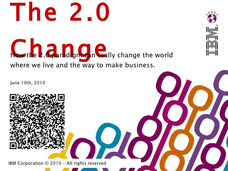 The 2.0 Change How the 2.0 paradigm can really change the world where we live and the way to make business.