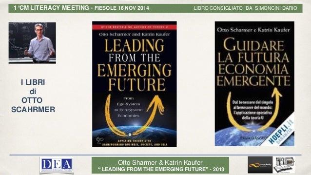 "Otto Sharmer & Katrin Kaufer "" LEADING FROM THE EMERGING FUTURE"" - 2013 1°CM LITERACY MEETING - FIESOLE 16 NOV 2014 LIBRO ..."