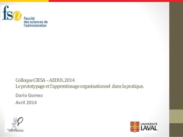 Dario Gomez ColloqueCIESA–AEDUL2014 Leprototypageetl'apprentissageorganisationnel danslapratique. Dario Gomez Avril 2014
