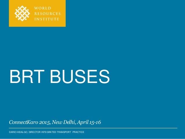 DARIO HIDALGO, DIRECTOR INTEGRATED TRANSPORT PRACTICE BRT BUSES ConnectKaro 2015, New Delhi, April 15-16