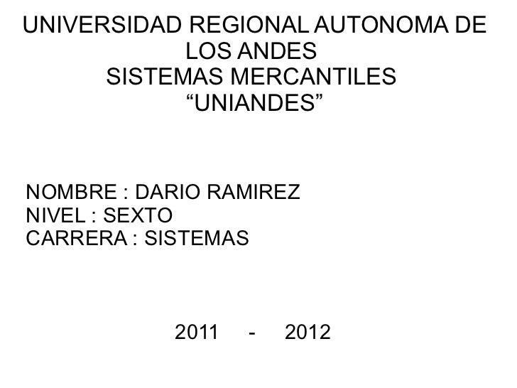 """UNIVERSIDAD REGIONAL AUTONOMA DE            LOS ANDES      SISTEMAS MERCANTILES            """"UNIANDES""""NOMBRE : DARIO RAMIRE..."""