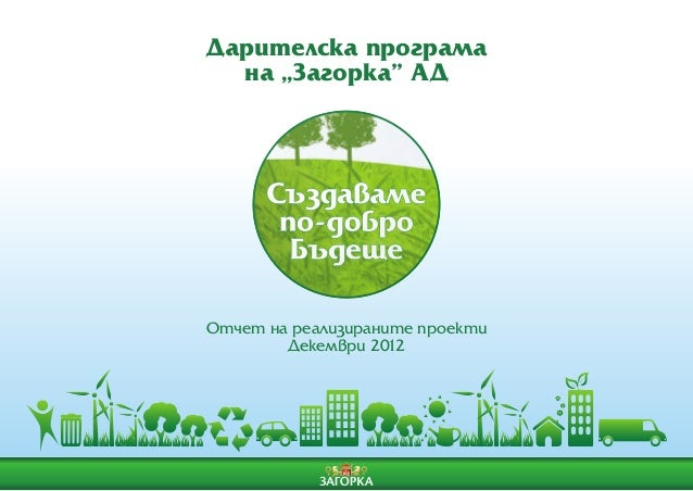 "Дарителска програма  на ""Загорка"" АДОтчет на реализираните проекти        Декември 2012"