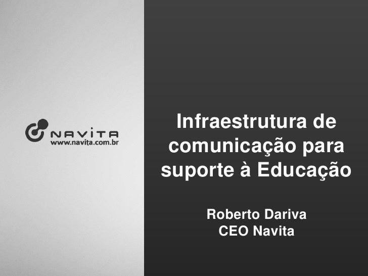 Infraestrutura de comunicação para suporte à Educação<br />Roberto Dariva<br />CEO Navita<br />
