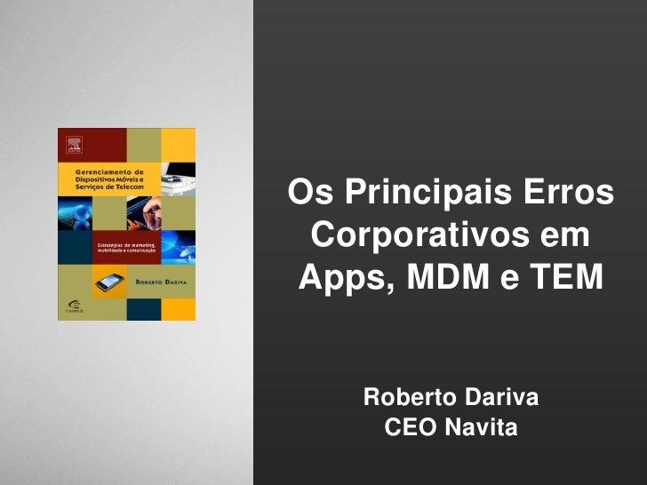 Os Principais Erros Corporativos em Apps, MDM e TEM<br />Roberto Dariva<br />CEO Navita<br />