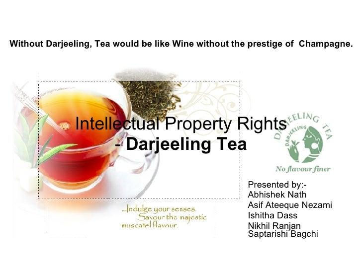 Intellectual Property Rights -  Darjeeling Tea Presented by:- Abhishek Nath Asif Ateeque Nezami Ishitha Dass Nikhil Ranjan...