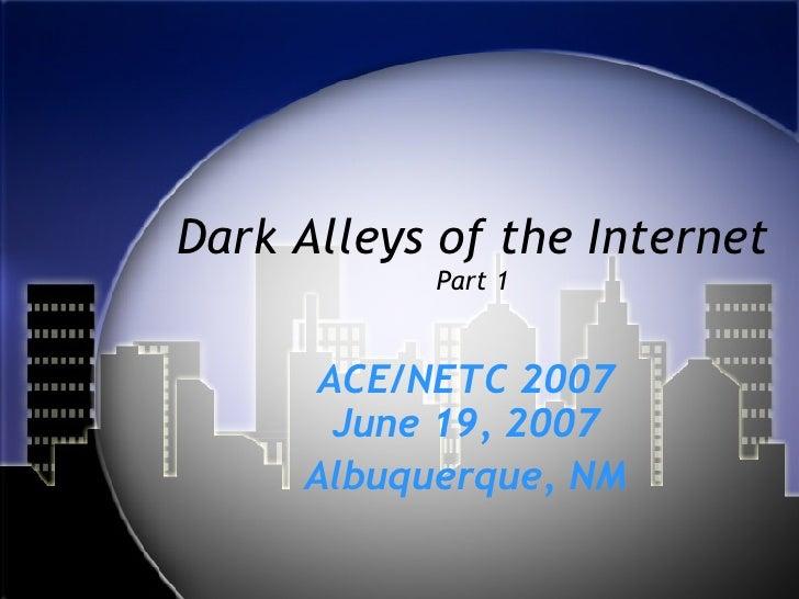 Dark Alleys of the Internet Part 1 ACE/NETC 2007 June 19, 2007 Albuquerque, NM