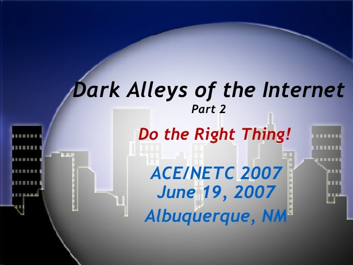 Dark Alleys of the Internet Part 2 ACE/NETC 2007 June 19, 2007 Albuquerque, NM Do the Right Thing!