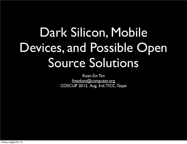 Dark Silicon, Mobile Devices, and Possible Open Source Solutions Koan-Sin Tan freedom@computer.org COSCUP 2013, Aug. 3rd,T...