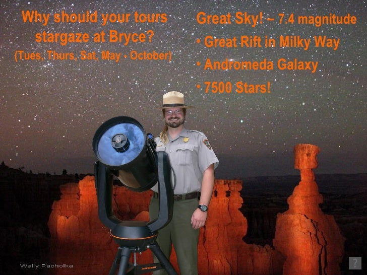 Why should your tours stargaze at Bryce? (Tues, Thurs, Sat, May - October)   <ul><li>Great Sky! –  7.4 magnitude   </li></...