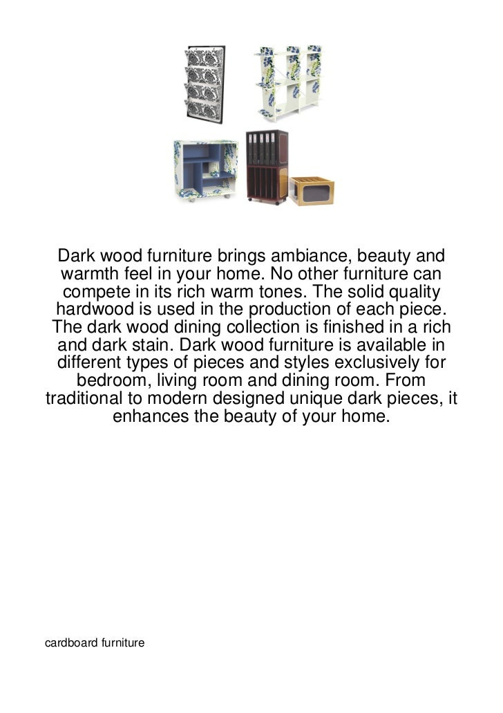 Dark wood furniture brings ambiance, beauty and   warmth feel in your home. No other furniture can   compete in its rich w...