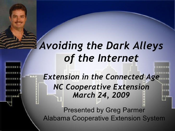 Avoiding the Dark Alleys of the Internet Extension in the Connected Age NC Cooperative Extension March 24, 2009 Presented ...