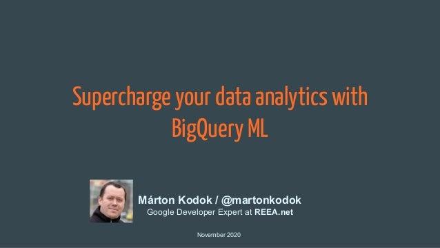 Supercharge your data analytics with BigQuery ML November 2020 Márton Kodok / @martonkodok Google Developer Expert at REEA...