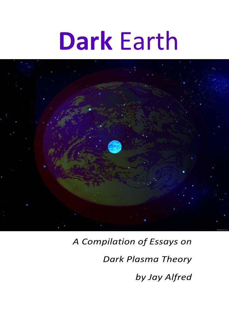 Dark Earth A Compilation of Essays on       Dark Plasma Theory              by Jay Alfred