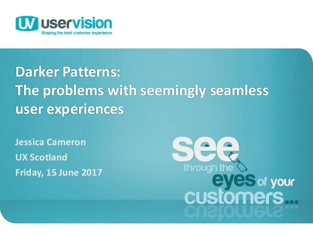 Darker Patterns: The problems with seemingly seamless user experiences Jessica Cameron UX Scotland Friday, 15 June 2017 1