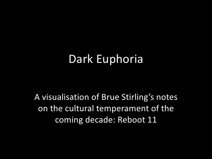 Dark Euphoria  A visualisation of Brue Stirling's notes  on the cultural temperament of the       coming decade: Reboot 11