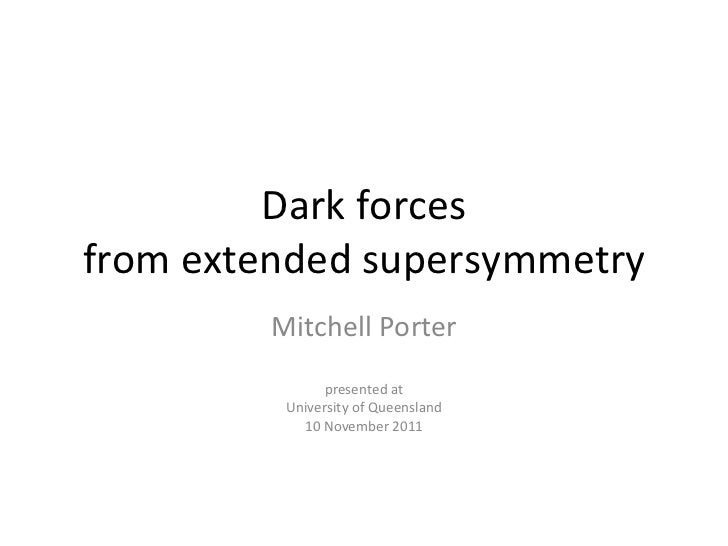 Dark forces from extended supersymmetry Mitchell Porter presented at University of Queensland 10 November 2011