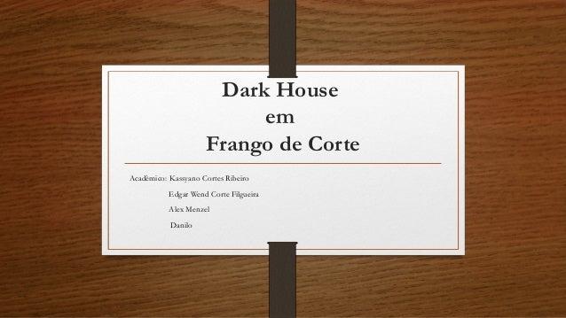 Dark House em Frango de Corte Acadêmico: Kassyano Cortes Ribeiro Edgar Wend Corte Filgueira Alex Menzel Danilo