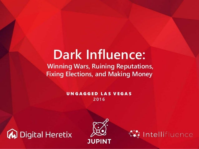 Dark Influence: Winning Wars, Ruining Reputations, Fixing Elections, and Making Money U N G A G G E D L A S V E G A S 2 0 ...