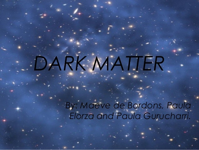 DARK MATTER By: Maeve de Bordons, Paula Elorza and Paula Gurucharri.