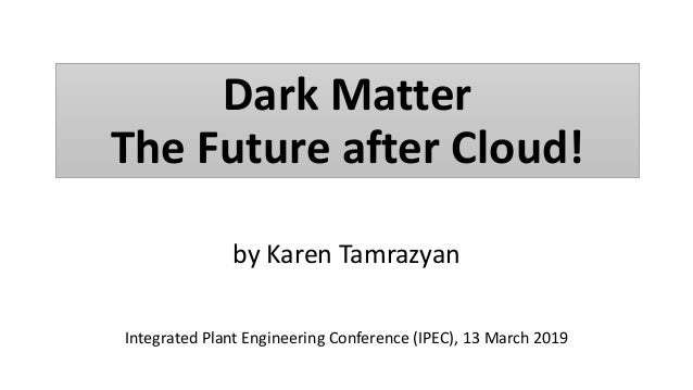 by Karen Tamrazyan Integrated Plant Engineering Conference (IPEC), 13 March 2019 DARK MATTER Dark Matter The Future after ...