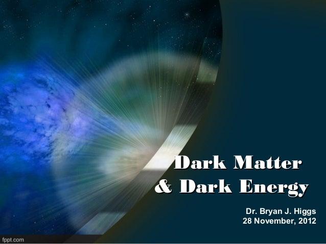 Dark Matter& Dark Energy        Dr. Bryan J. Higgs       28 November, 2012