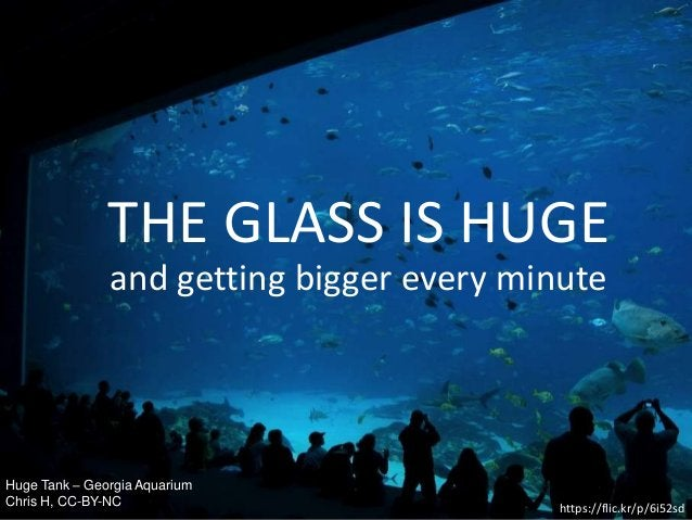 Huge Tank – Georgia Aquarium Chris H, CC-BY-NC https://flic.kr/p/6i52sd THE GLASS IS HUGE and getting bigger every minute
