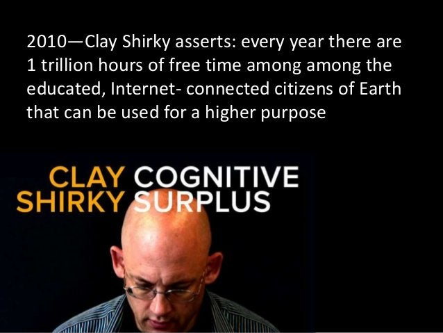 2010—Clay Shirky asserts: every year there are 1 trillion hours of free time among among the educated, Internet- connected...