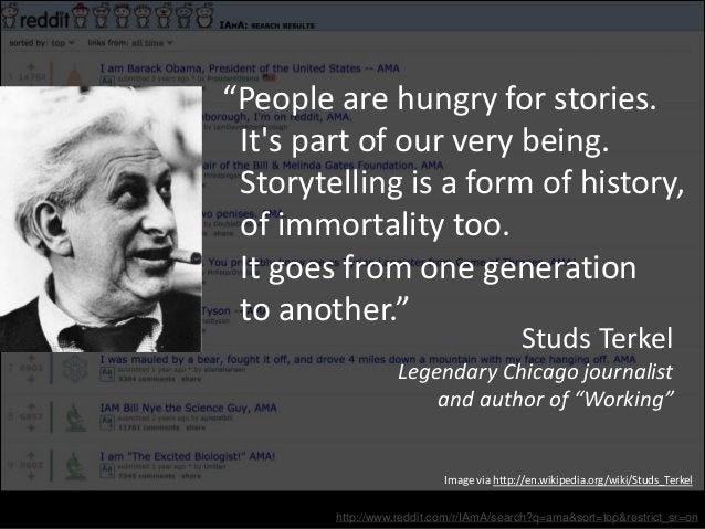 """http://www.reddit.com/r/IAmA/search?q=ama&sort=top&restrict_sr=on """"People are hungry for stories. It's part of our very be..."""