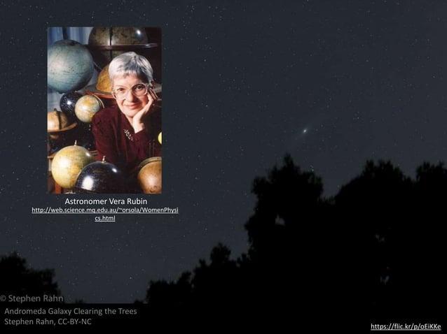 https://flic.kr/p/oEiKKe Andromeda Galaxy Clearing the Trees Stephen Rahn, CC-BY-NC Astronomer Vera Rubin http://web.scien...