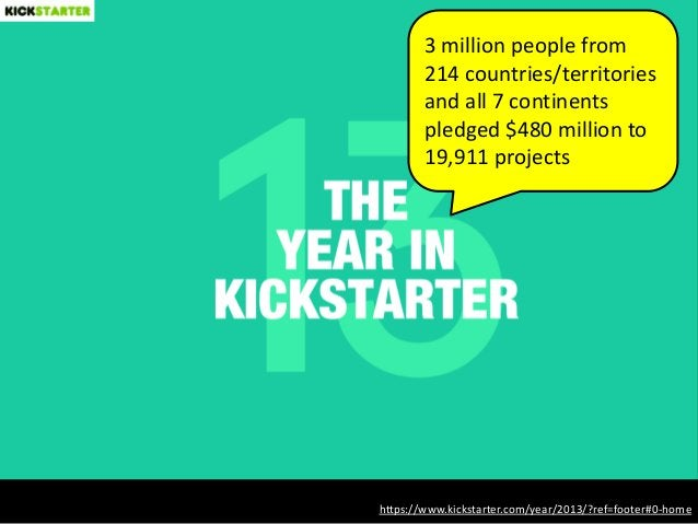 https://www.kickstarter.com/year/2013/?ref=footer#0-home 3 million people from 214 countries/territories and all 7 contine...