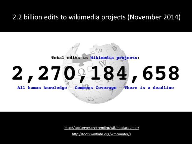 http://toolserver.org/~emijrp/wikimediacounter/ 2.2 billion edits to wikimedia projects (November 2014) http://tools.wmfla...