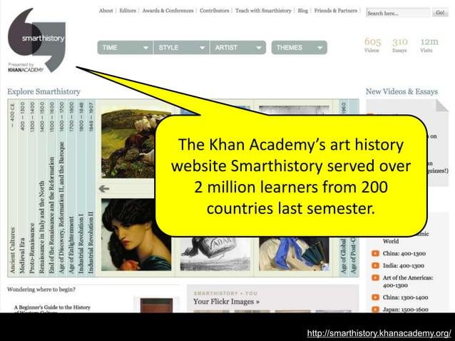 http://smarthistory.khanacademy.org/ The Khan Academy's art history website Smarthistory served over 2 million learners fr...