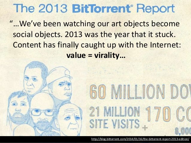 """http://blog.bittorrent.com/2014/01/16/the-bittorrent-report-2013-edition/ """"…We've been watching our art objects become soc..."""