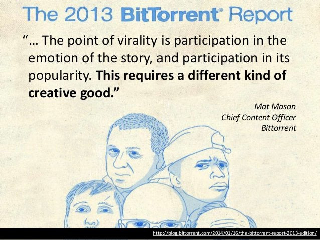 """http://blog.bittorrent.com/2014/01/16/the-bittorrent-report-2013-edition/ """"… The point of virality is participation in the..."""