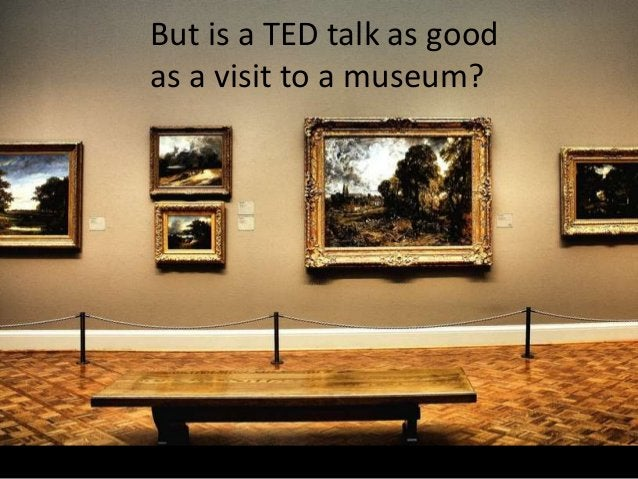 But is a TED talk as good as a visit to a museum?