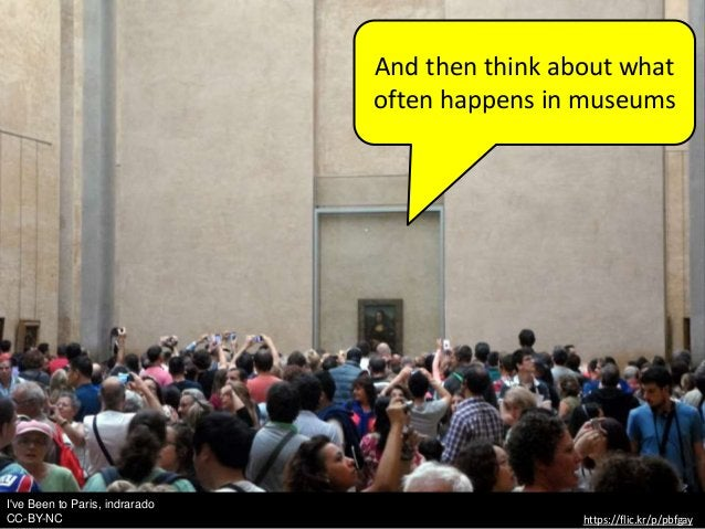 I've Been to Paris, indrarado CC-BY-NC https://flic.kr/p/pbfgay And then think about what often happens in museums