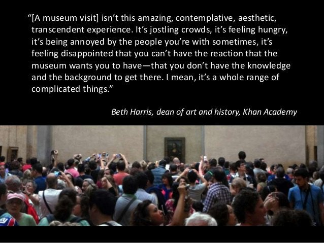 """""""[A museum visit] isn't this amazing, contemplative, aesthetic, transcendent experience. It's jostling crowds, it's feelin..."""