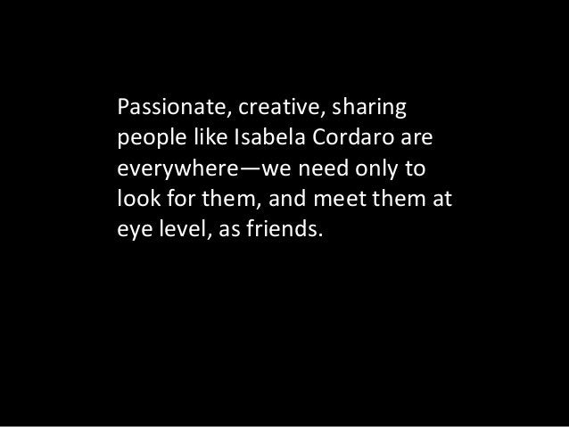 Passionate, creative, sharing people like Isabela Cordaro are everywhere—we need only to look for them, and meet them at e...