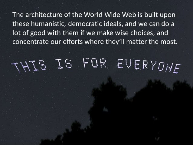 The architecture of the World Wide Web is built upon these humanistic, democratic ideals, and we can do a lot of good with...