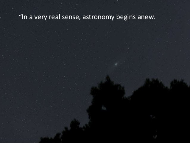 """""""In a very real sense, astronomy begins anew."""