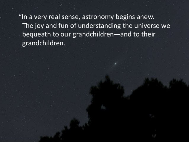 """""""In a very real sense, astronomy begins anew. The joy and fun of understanding the universe we bequeath to our grandchildr..."""