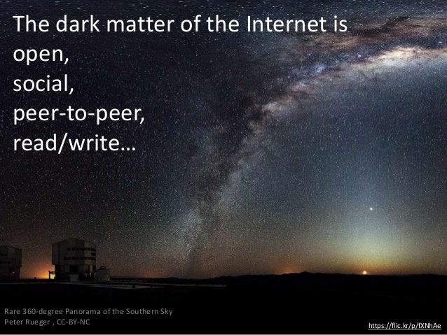 The dark matter of the Internet is open, social, peer-to-peer, read/write… https://flic.kr/p/fXNhAe Rare 360-degree Panora...