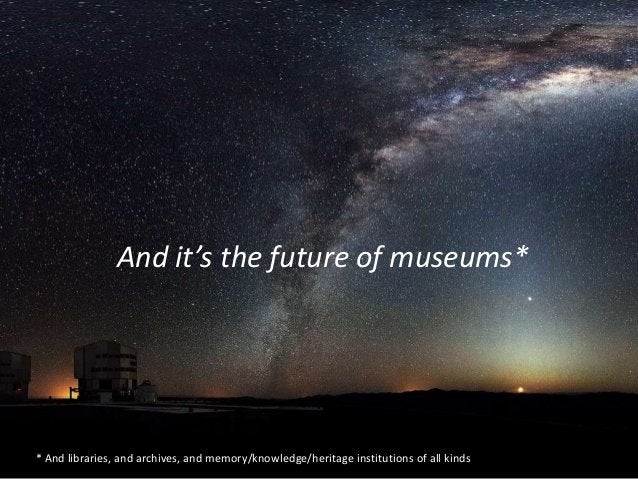 And it's the future of museums* * And libraries, and archives, and memory/knowledge/heritage institutions of all kinds