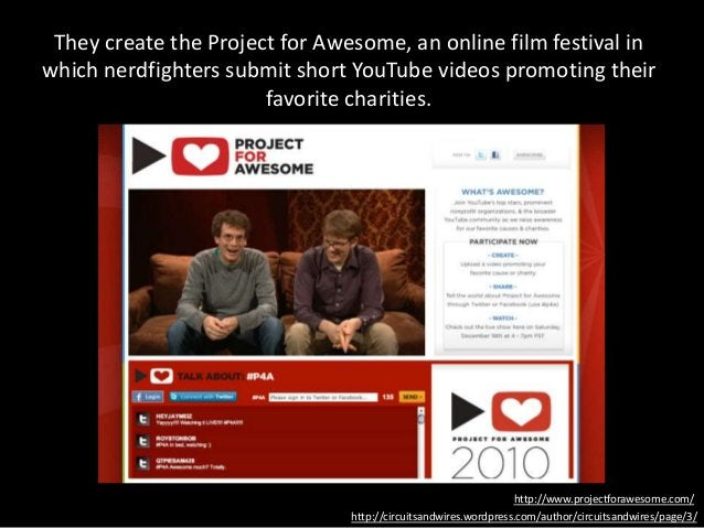 They create the Project for Awesome, an online film festival in which nerdfighters submit short YouTube videos promoting t...