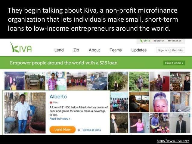 They begin talking about Kiva, a non-profit microfinance organization that lets individuals make small, short-term loans t...