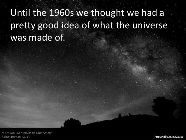 Until the 1960s we thought we had a pretty good idea of what the universe was made of. https://flic.kr/p/f2Ezoe Milky Way ...
