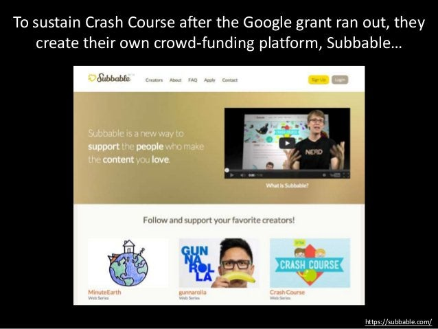 https://subbable.com/ To sustain Crash Course after the Google grant ran out, they create their own crowd-funding platform...