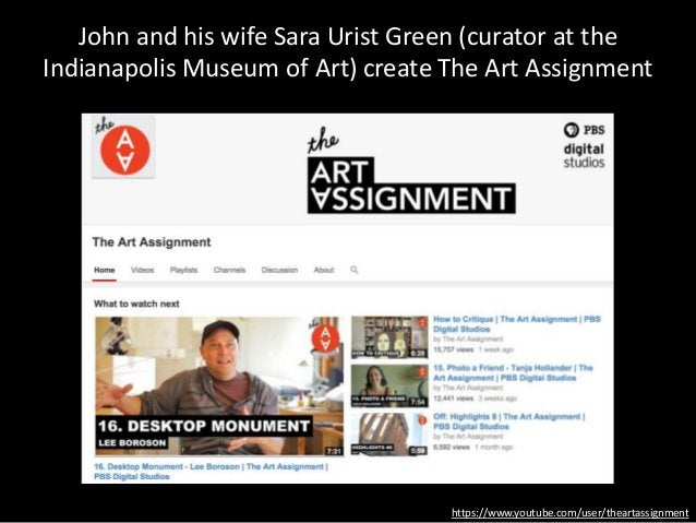 https://www.youtube.com/user/theartassignment John and his wife Sara Urist Green (curator at the Indianapolis Museum of Ar...